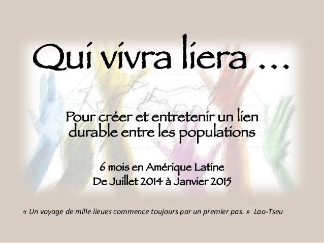 Qui vivra liera … Pour créer et entretenir un lien durable entre les populations  6 mois en Amérique Latine De Juillet 201...