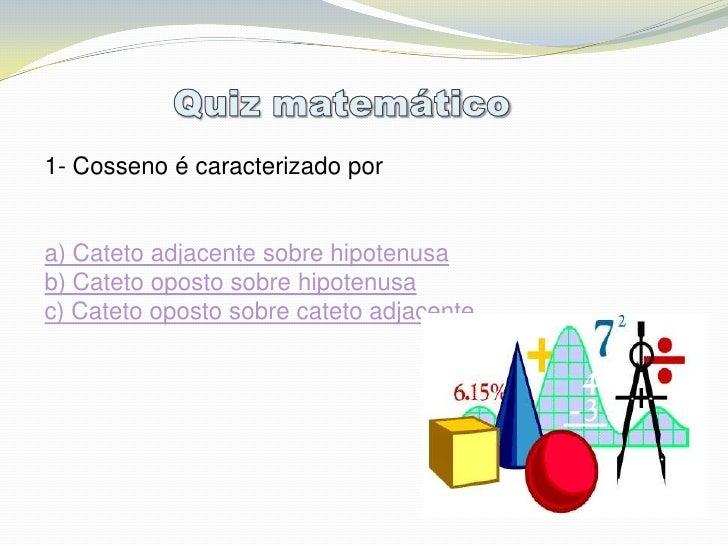 1- Cosseno é caracterizado por   a) Cateto adjacente sobre hipotenusa b) Cateto oposto sobre hipotenusa c) Cateto oposto s...
