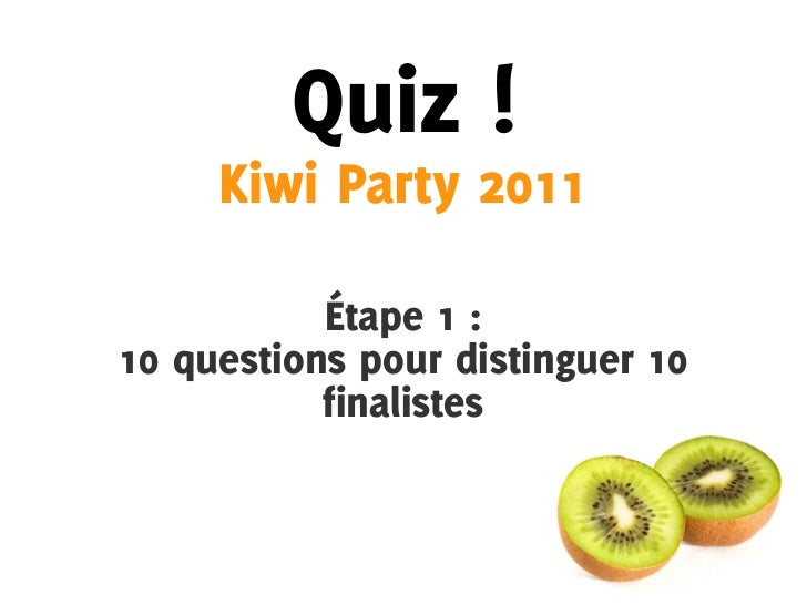 Quiz !     Kiwi Party 2011           Étape 1 :10 questions pour distinguer 10           finalistes
