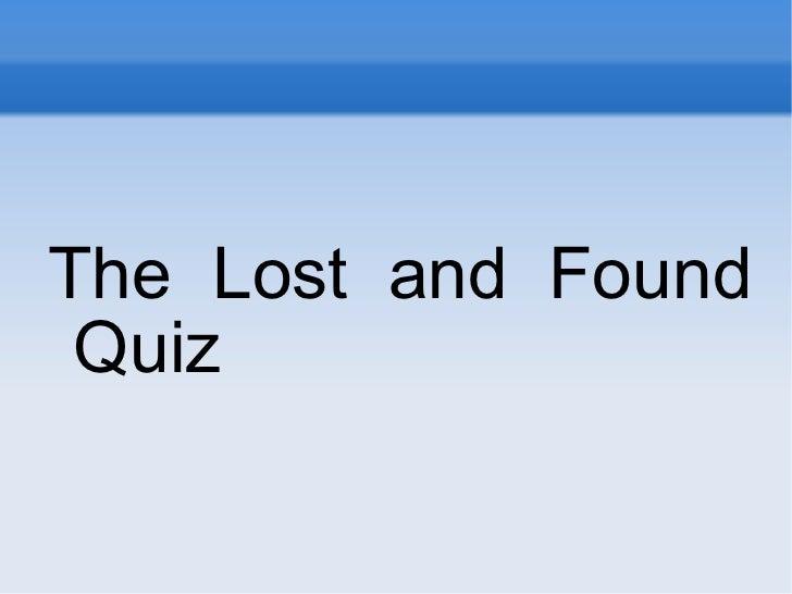 <ul><li>The Lost and Found Quiz </li></ul>