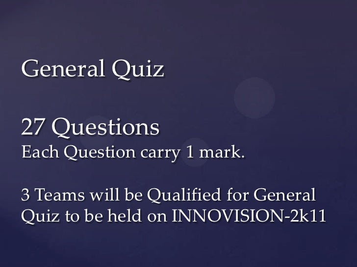 General Quiz27 QuestionsEach Question carry 1 mark.3 Teams will be Qualified for GeneralQuiz to be held on INNOVISION-2k11