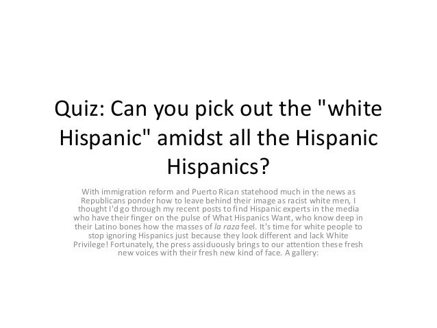 "Quiz: Can you pick out the ""whiteHispanic"" amidst all the Hispanic           Hispanics?   With immigration reform and Puer..."