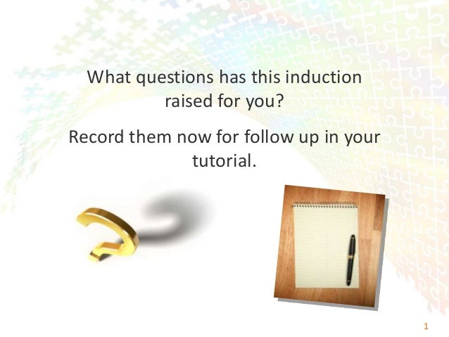 What questions has this induction          raised for you?Record them now for follow up in your             tutorial.     ...