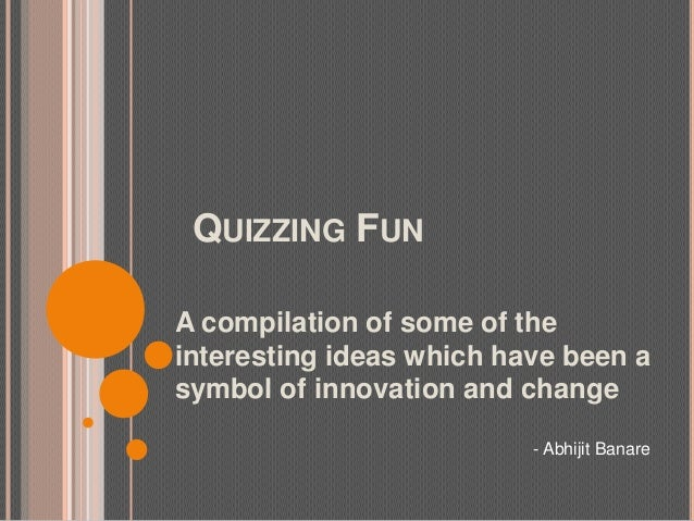 QUIZZING FUNA compilation of some of theinteresting ideas which have been asymbol of innovation and change- Abhijit Banare