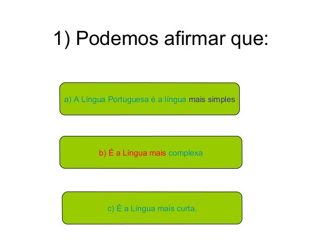 1) Podemos afirmar que:a) A Língua Portuguesa é a língua mais simplesb) É a Língua mais complexac) É a Língua mais curta.