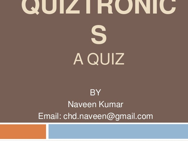 QUIZTRONIC S A QUIZ BY Naveen Kumar Email: chd.naveen@gmail.com