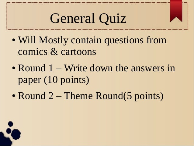 General Quiz ● Will Mostly contain questions from comics & cartoons ● Round 1 – Write down the answers in paper (10 points...