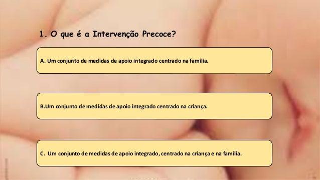 1. O que é a Intervenção Precoce? A. Um conjunto de medidas de apoio integrado centrado na família. B.Um conjunto de medid...