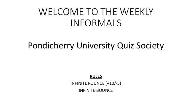 WELCOME TO THE WEEKLY INFORMALS Pondicherry University Quiz Society RULES INFINITE POUNCE (+10/-5) INFINITE BOUNCE