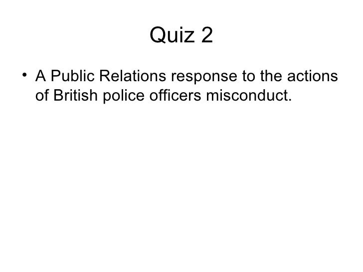 Quiz 2 <ul><li>A Public Relations response to the actions of British police officers misconduct.  </li></ul>