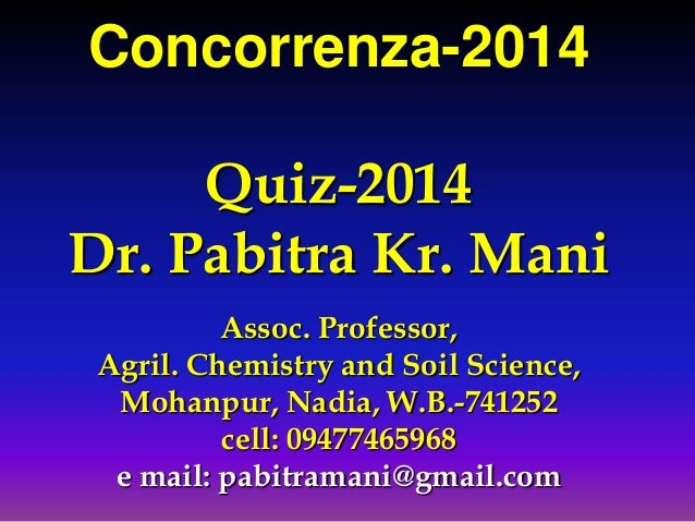 Concorrenza-2014 Quiz-2014 Dr. Pabitra Kr. Mani Assoc. Professor, Agril. Chemistry and Soil Science, Mohanpur, Nadia, W.B....