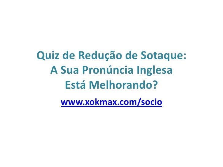 Quiz de Redução de Sotaque: A Sua Pronúncia Inglesa Está Melhorando?<br />www.xokmax.com/socio<br />
