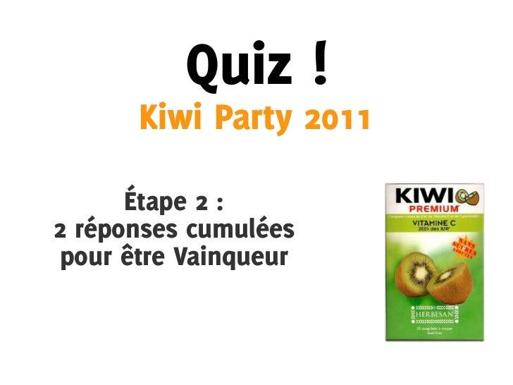Quiz !      Kiwi Party 2011      Étape 2 :2 réponses cumuléespour être Vainqueur