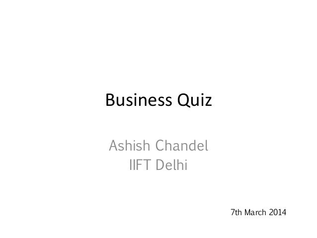 Business Quiz Ashish Chandel IIFT Delhi 7th March 2014