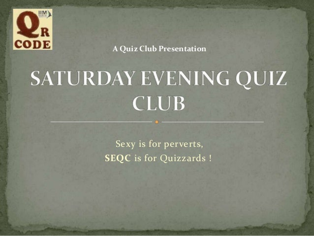 A Quiz Club Presentation  Sexy is for perverts, SEQC is for Quizzards !