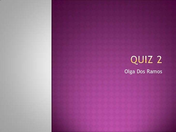 Quiz 2<br />Olga Dos Ramos<br />