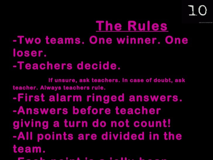 The Rules -Two teams. One winner. One loser. -Teachers decide.  If unsure, ask teachers. In case of doubt, ask teacher. Al...