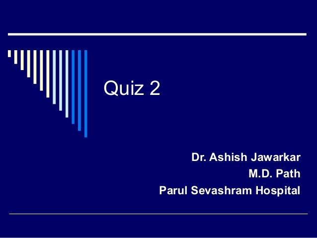 Quiz 2  Dr. Ashish Jawarkar M.D. Path Parul Sevashram Hospital