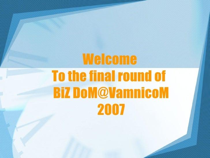 Welcome  To the final round of  BiZ DoM@VamnicoM 2007