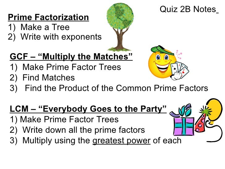 "Prime Factorization 1)  Make a Tree 2)  Write with exponents GCF – ""Multiply the Matches"" 1)  Make Prime Factor Trees 2)  ..."