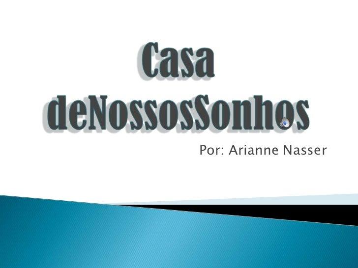 Casa deNossosSonhos<br />Por: Arianne Nasser<br />