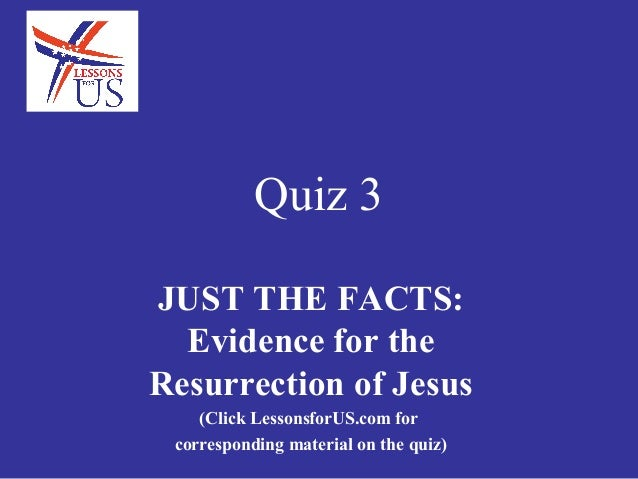 Quiz 3JUST THE FACTS:  Evidence for theResurrection of Jesus    (Click LessonsforUS.com for corresponding material on the ...