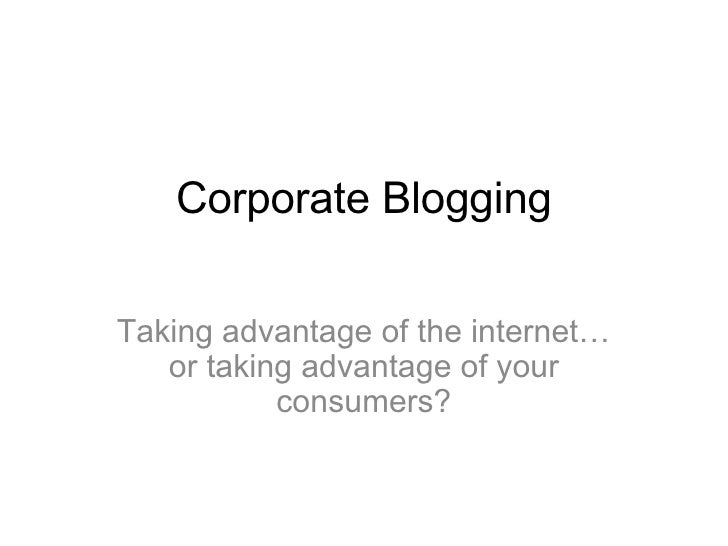 Corporate Blogging Taking advantage of the internet… or taking advantage of your consumers?
