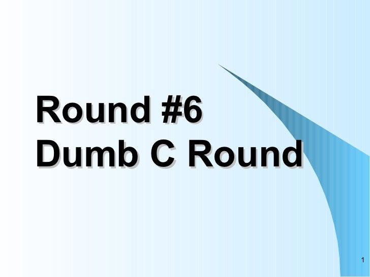 Round #6 Dumb C Round