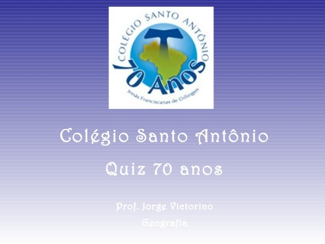 Colégio Santo Antônio    Quiz 70 anos     Prof. Jorge Victorino          Geografia