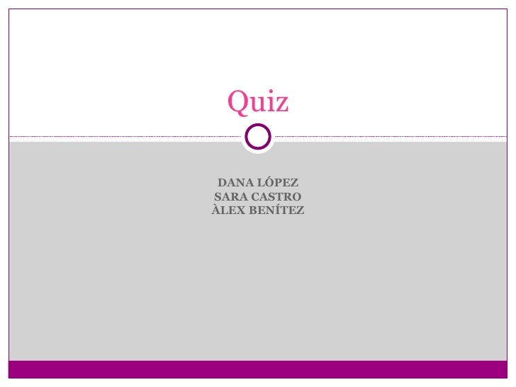 Quiz DANA LÓPEZSARA CASTROÀLEX BENÍTEZ