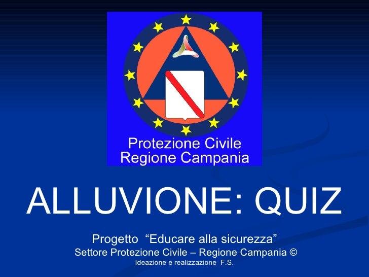 """ALLUVIONE: QUIZ Progetto  """"Educare alla sicurezza"""" Settore Protezione Civile – Regione Campania © Ideazione e realizzazion..."""