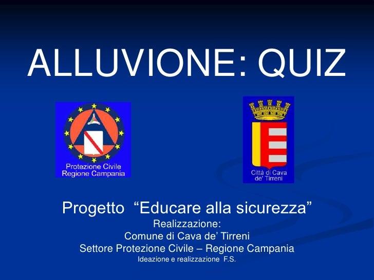 """ALLUVIONE: QUIZ    Progetto """"Educare alla sicurezza""""                    Realizzazione:             Comune di Cava de' Tirr..."""