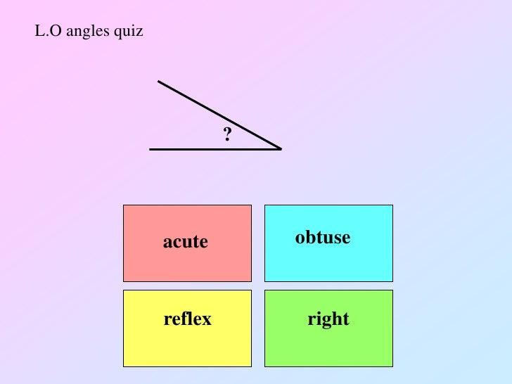 L.O angles quiz                           ?                  acute        obtuse                  reflex        right