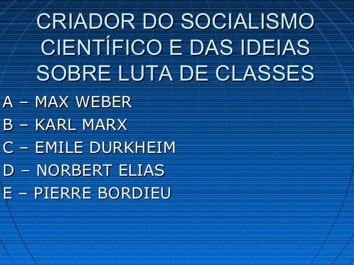 CRIADOR DO SOCIALISMO   CIENTÍFICO E DAS IDEIAS   SOBRE LUTA DE CLASSESA – MAX WEBERB – KARL MARXC – EMILE DURKHEIMD – NOR...