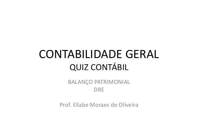 CONTABILIDADE GERAL QUIZ CONTÁBILQUIZ CONTÁBIL BALANÇO PATRIMONIAL DRE Prof. Eliabe Moraes de Oliveira