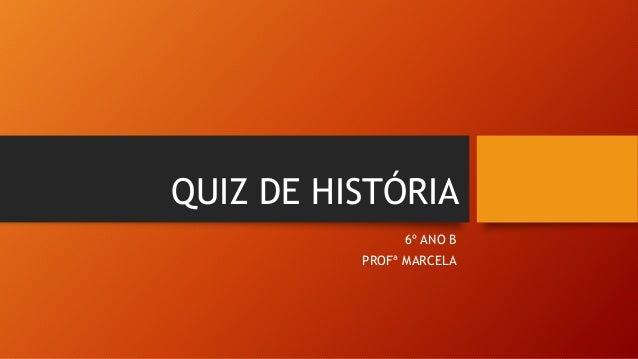 QUIZ DE HISTÓRIA 6º ANO B PROFª MARCELA