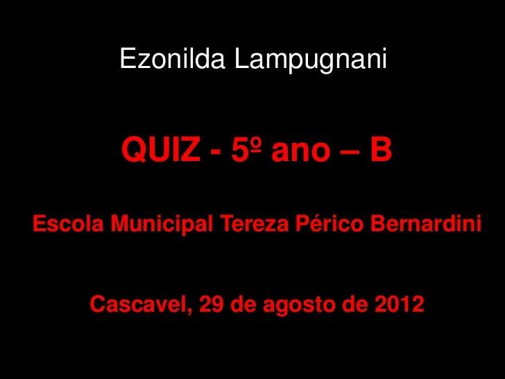 Ezonilda Lampugnani        QUIZ - 5º ano – BEscola Municipal Tereza Périco Bernardini     Cascavel, 29 de agosto de 2012