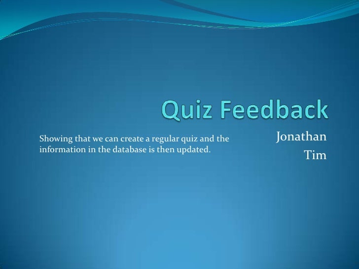 Quiz Feedback<br />Jonathan<br />Tim<br />Showing that we can create a regular quiz and the information in the database is...