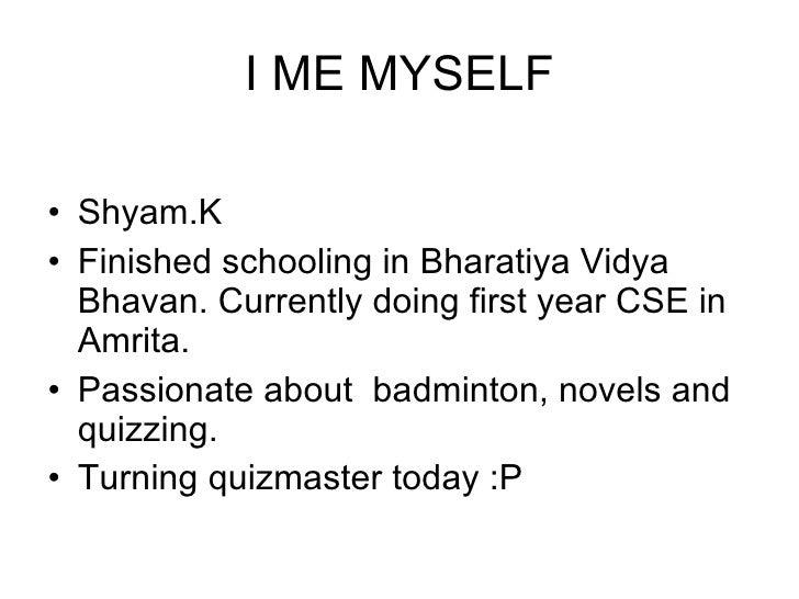 I ME MYSELF <ul><li>Shyam.K </li></ul><ul><li>Finished schooling in Bharatiya Vidya Bhavan. Currently doing first year CSE...
