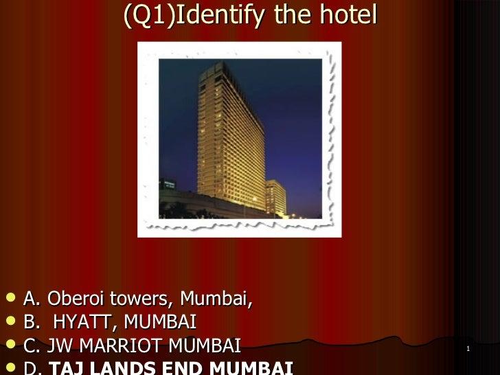 (Q1)Identify the hotel <ul><li>A. Oberoi towers, Mumbai, </li></ul><ul><li>B.  HYATT, MUMBAI </li></ul><ul><li>C. JW MARRI...