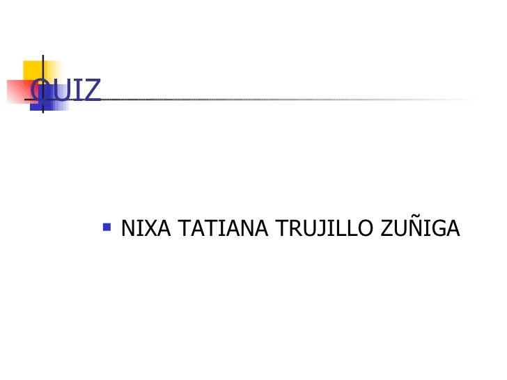 QUIZ <ul><li>NIXA TATIANA TRUJILLO ZUÑIGA </li></ul>