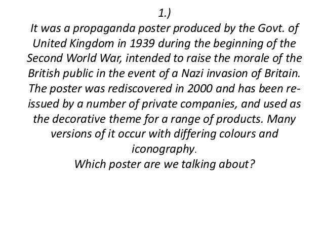 1.) It was a propaganda poster produced by the Govt. of  United Kingdom in 1939 during the beginning of theSecond World Wa...