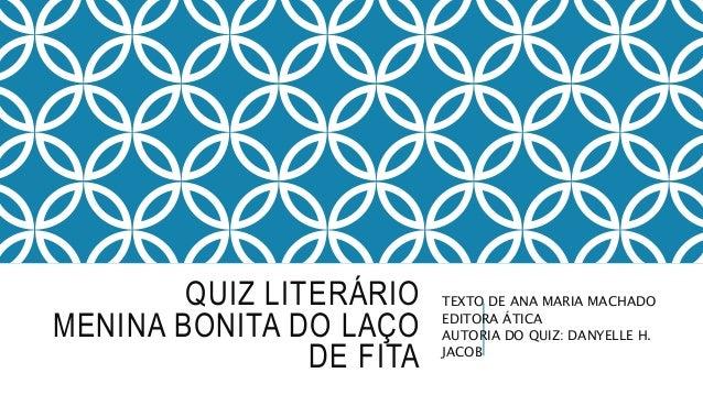 QUIZ LITERÁRIO MENINA BONITA DO LAÇO DE FITA TEXTO DE ANA MARIA MACHADO EDITORA ÁTICA AUTORIA DO QUIZ: DANYELLE H. JACOB