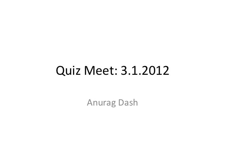 Quiz Meet: 3.1.2012     Anurag Dash