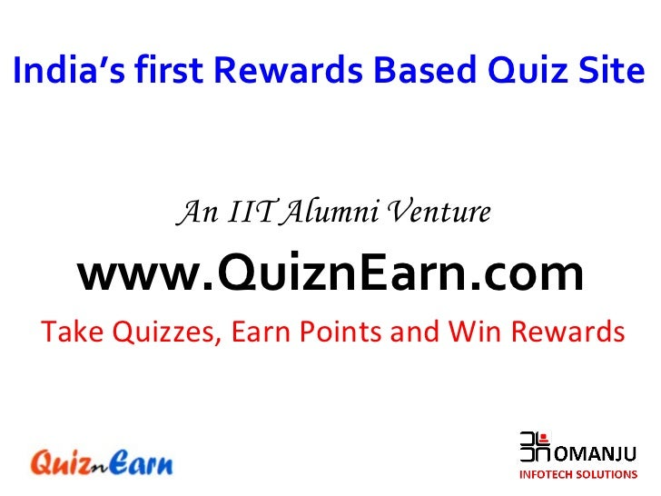 www.QuiznEarn.com Take Quizzes, Earn Points and Win Rewards India's first Rewards Based Quiz Site An IIT Alumni Venture