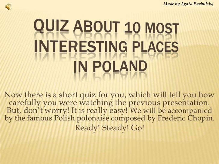 Made by Agata Pachulską<br />Quiz about 10 most interestingplacesinpoland<br />Nowthereis a short quiz for you, which will...