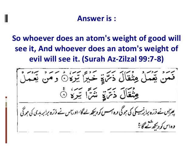 Answer is : So whoever does an atom's weight of good will see it, And whoever does an atom's weight of evil will see it. (...
