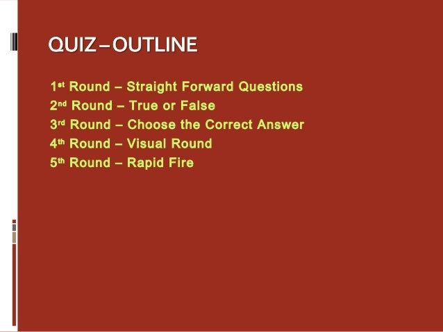 1st Round – Straight Forward Questions 2nd Round – True or False 3rd Round – Choose the Correct Answer 4th Round – Visual ...