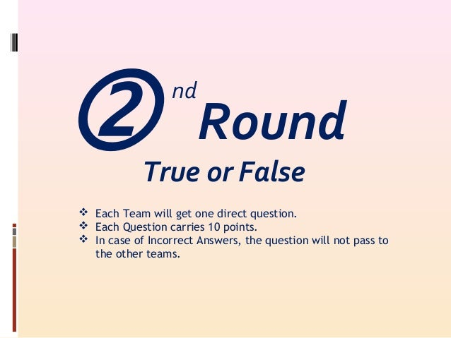 True or False  Each Team will get one direct question.  Each Question carries 10 points.  In case of Incorrect Answers...