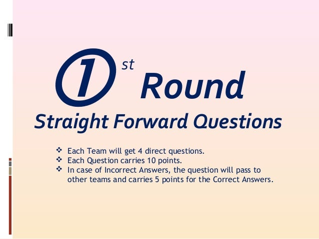 Straight Forward Questions  Each Team will get 4 direct questions.  Each Question carries 10 points.  In case of Incor...